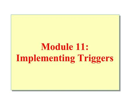 Module 11: Implementing Triggers. Overview Introduction Defining Create, drop, alter triggers How Triggers Work Examples Performance Considerations Analyze.