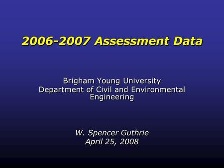 2006-2007 Assessment Data Brigham Young University Department of Civil and Environmental Engineering W. Spencer Guthrie April 25, 2008 Brigham Young University.