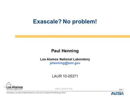 Operated by Los Alamos National Security, LLC for the U.S. Department of Energy's NNSA U N C L A S S I F I E D Slide 1 Exascale? No problem! Paul Henning.