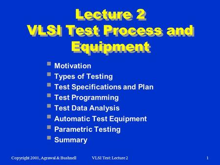Copyright 2001, Agrawal & BushnellVLSI Test: Lecture 21 Lecture 2 VLSI Test Process and Equipment  Motivation  Types of Testing  Test Specifications.