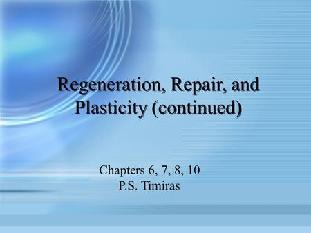 Regeneration, Repair, and Plasticity (continued) Chapters 6, 7, 8, 10 P.S. Timiras.