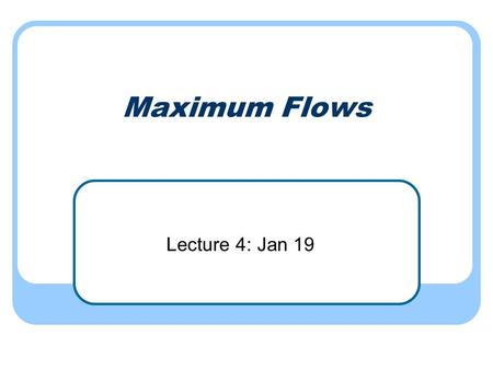 Maximum Flows Lecture 4: Jan 19. Network transmission Given a directed graph G A source node s A sink node t Goal: To send as much information from s.