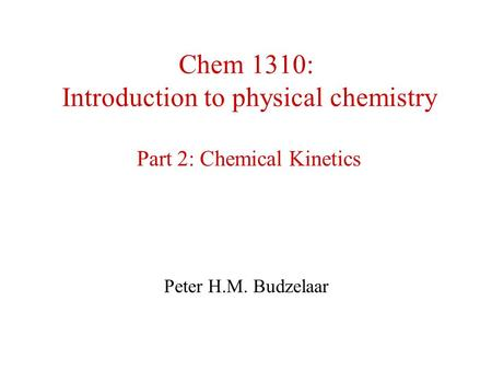 Chem 1310: Introduction to physical chemistry Part 2: Chemical Kinetics Peter H.M. Budzelaar.