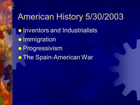 American History 5/30/2003  Inventors and Industrialists  Immigration  Progressivism  The Spain-American War.