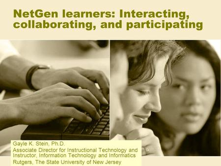 NetGen learners: Interacting, collaborating, and participating Gayle K. Stein, Ph.D. Associate Director for Instructional Technology and Instructor, Information.