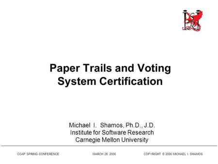 CCAP SPRING CONFERENCE MARCH 28, 2006 COPYRIGHT © 2006 MICHAEL I. SHAMOS Paper Trails and Voting System Certification Michael I. Shamos, Ph.D., J.D. Institute.