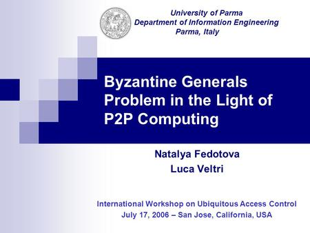 Byzantine Generals Problem in the Light of P2P Computing Natalya Fedotova Luca Veltri International Workshop on Ubiquitous Access Control July 17, 2006.
