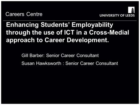 Careers Centre Enhancing Students' Employability through the use of ICT in a Cross-Medial approach to Career Development. Gill Barber: Senior Career Consultant.