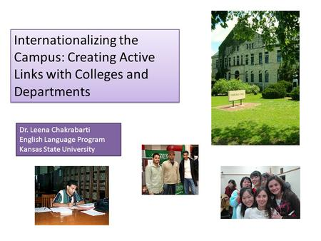 Internationalizing the Campus: Creating Active Links with Colleges and Departments Dr. Leena Chakrabarti English Language Program Kansas State University.