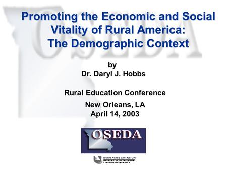 Promoting the Economic and Social Vitality of Rural America: The Demographic Context Rural Education Conference New Orleans, LA April 14, 2003 by Dr. Daryl.