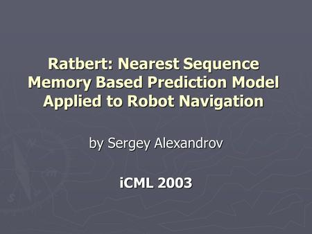 Ratbert: Nearest Sequence Memory Based Prediction Model Applied to Robot Navigation by Sergey Alexandrov iCML 2003.