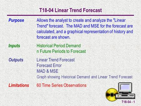 T18-04 - 1 T18-04 Linear Trend Forecast Purpose Allows the analyst to create and analyze the Linear Trend forecast. The MAD and MSE for the forecast.