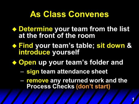 1 As Class Convenes u Determine your team from the list at the front of the room u Find your team's table; sit down & introduce yourself u Open up your.