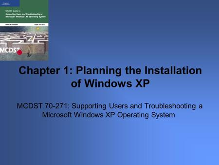 MCDST 70-271: Supporting Users and Troubleshooting a Microsoft Windows XP Operating System Chapter 1: Planning the Installation of Windows XP.