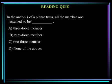 READING QUIZ In the analysis of a planar truss, all the member are assumed to be ___________. A) three-force member B) zero-force member C) two-force member.
