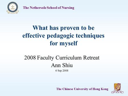 The Nethersole School of Nursing The Chinese University of Hong Kong 1 What has proven to be effective pedagogic techniques for myself 2008 Faculty Curriculum.