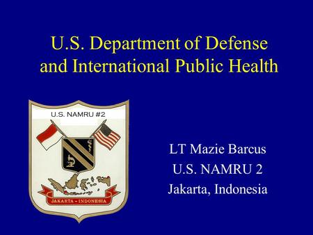 U.S. Department of Defense and International Public Health LT Mazie Barcus U.S. NAMRU 2 Jakarta, Indonesia.