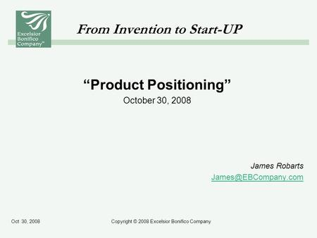 "Oct 30, 2008Copyright © 2008 Excelsior Bonifico Company From Invention to Start-UP ""Product Positioning"" October 30, 2008 James Robarts"