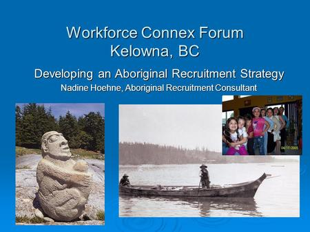 Workforce Connex Forum Kelowna, BC Developing an Aboriginal Recruitment Strategy Nadine Hoehne, Aboriginal Recruitment Consultant.