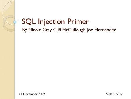 07 December 2009Slide 1 of 1207 December 2009Slide 1 of 12 SQL Injection Primer By Nicole Gray, Cliff McCullough, Joe Hernandez.