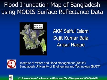 2 nd International Conference on Water and Flood Management ICWFM-2009 Flood Inundation Map of Bangladesh using MODIS Surface Reflectance Data AKM Saiful.