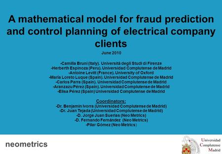 Neometrics Client logo A mathematical model for fraud prediction and control planning of electrical company clients June 2010 -Camilla Bruni (Italy). Università.
