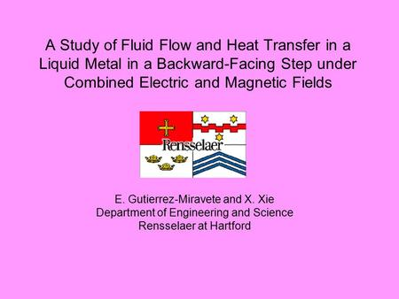 A Study of Fluid Flow and Heat Transfer in a Liquid Metal in a Backward-Facing Step under Combined Electric and Magnetic Fields E. Gutierrez-Miravete and.