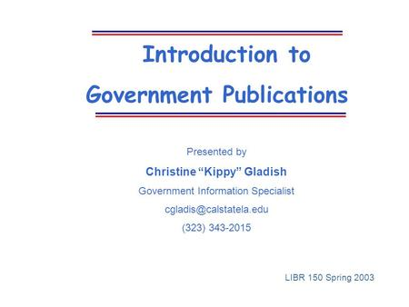 "Introduction to Government Publications Presented by Christine ""Kippy"" Gladish Government Information Specialist (323) 343-2015."