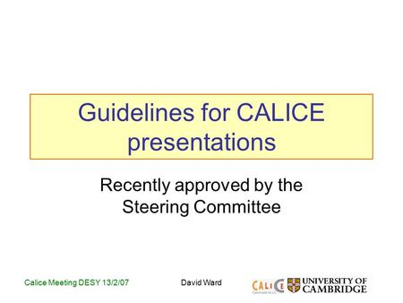 Calice Meeting DESY 13/2/07David Ward Guidelines for CALICE presentations Recently approved by the Steering Committee.