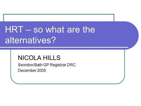 HRT – so what are the alternatives? NICOLA HILLS Swindon/Bath GP Registrar DRC December 2005.
