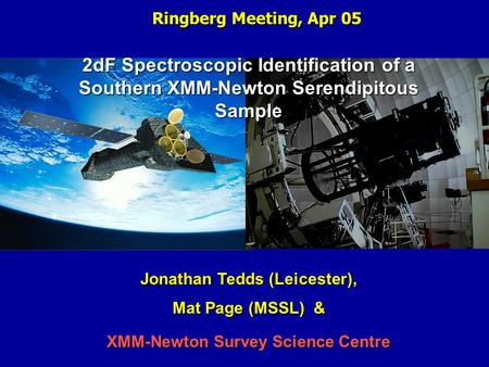 Ringberg Meeting, Apr 05 2dF Spectroscopic Identification of a Southern XMM-Newton Serendipitous Sample Jonathan Tedds (Leicester), Mat Page (MSSL) & XMM-Newton.