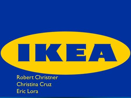 Robert Christner Christina Cruz Eric Lora. History  Ingbar Kamprad was the founder  Founded in 1943 in Sweden  IKEA originally sold pens, wallets,