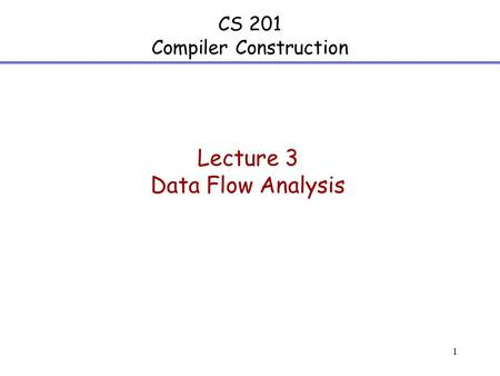 1 CS 201 Compiler Construction Lecture 3 Data Flow Analysis.