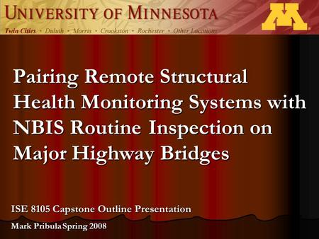 Pairing Remote Structural Health Monitoring Systems with NBIS Routine Inspection on Major Highway Bridges ISE 8105 Capstone Outline Presentation Mark Pribula.