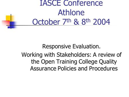 IASCE Conference Athlone October 7 th & 8 th 2004 Responsive Evaluation. Working with Stakeholders: A review of the Open Training College Quality Assurance.