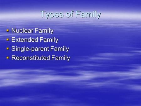 Types of Family  Nuclear Family  Extended Family  Single-parent Family  Reconstituted Family.