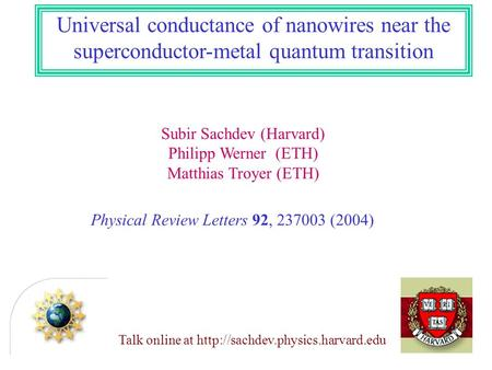 Subir Sachdev (Harvard) Philipp Werner (ETH) Matthias Troyer (ETH) Universal conductance of nanowires near the superconductor-metal quantum transition.