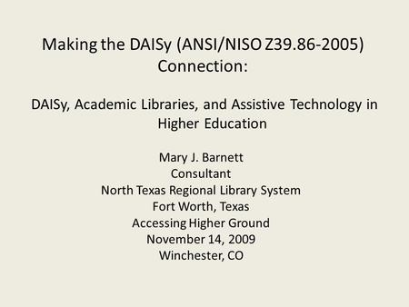 DAISy, Academic Libraries, and Assistive Technology in Higher Education Making the DAISy (ANSI/NISO Z39.86-2005) Connection: Mary J. Barnett Consultant.