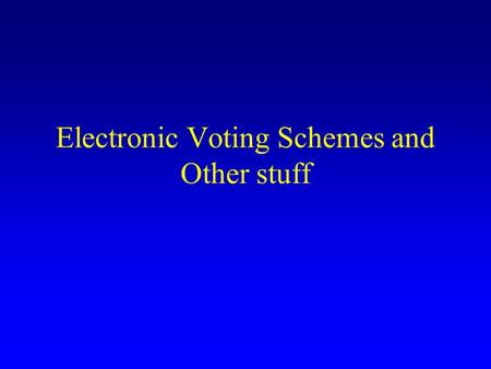 Electronic Voting Schemes and Other stuff. Requirements Only eligible voters can vote (once only) No one can tell how voter voted Publish who voted (?)