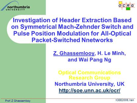 Prof. Z Ghassemlooy ICEE2006, Iran Investigation of Header Extraction Based on Symmetrical Mach-Zehnder Switch and Pulse Position Modulation for All-Optical.