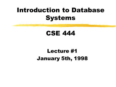 Introduction to Database Systems CSE 444 Lecture #1 January 5th, 1998.