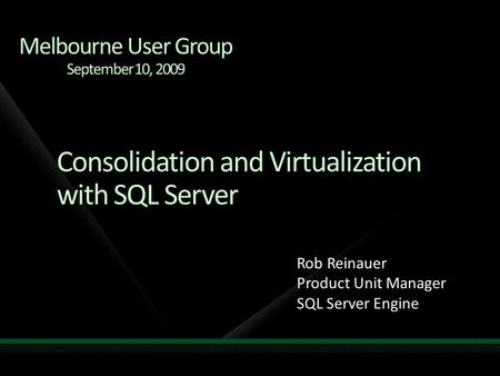 Consolidation and Virtualization with SQL Server Rob Reinauer Product Unit Manager SQL Server Engine Melbourne User Group September 10, 2009.