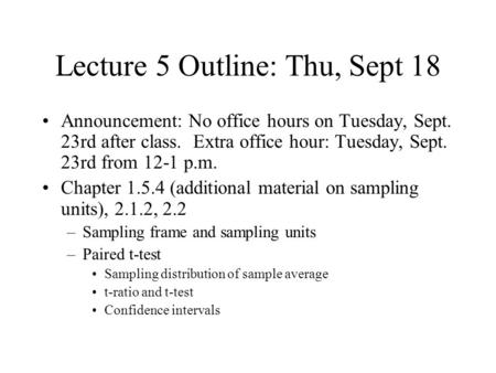 Lecture 5 Outline: Thu, Sept 18 Announcement: No office hours on Tuesday, Sept. 23rd after class. Extra office hour: Tuesday, Sept. 23rd from 12-1 p.m.