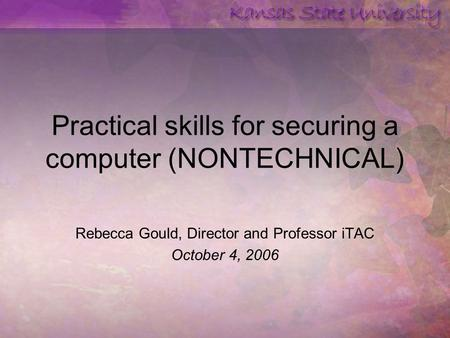 Practical skills for securing a computer (NONTECHNICAL) Rebecca Gould, Director and Professor iTAC October 4, 2006.