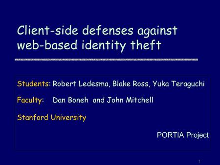 1 Client-side defenses against web-based identity theft Students:Robert Ledesma, Blake Ross, Yuka Teraguchi Faculty:Dan Boneh and John Mitchell Stanford.
