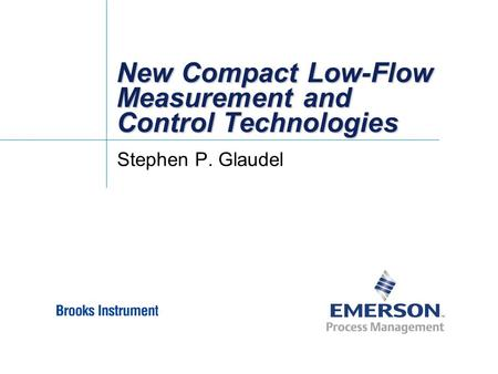 New Compact Low-Flow Measurement and Control Technologies Stephen P. Glaudel.