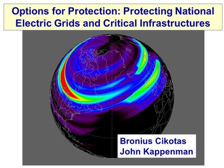 Options for Protection: Protecting National Electric Grids and Critical Infrastructures Bronius Cikotas John Kappenman.
