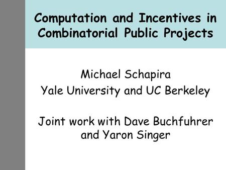 Computation and Incentives in Combinatorial Public Projects Michael Schapira Yale University and UC Berkeley Joint work with Dave Buchfuhrer and Yaron.
