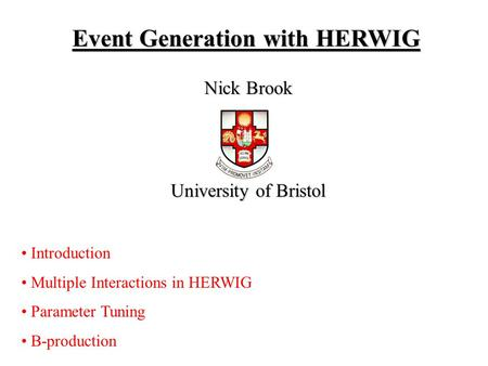 Event Generation with HERWIG Nick Brook University of Bristol Introduction Multiple Interactions in HERWIG Parameter Tuning B-production.