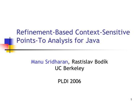 1 Refinement-Based Context-Sensitive Points-To Analysis for Java Manu Sridharan, Rastislav Bodík UC Berkeley PLDI 2006.